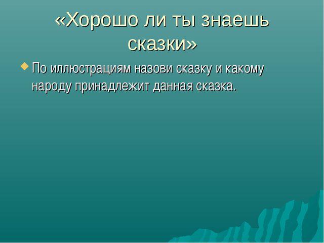 «Хорошо ли ты знаешь сказки» По иллюстрациям назови сказку и какому народу пр...