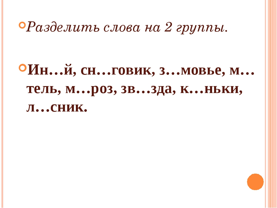 Разделить слова на 2 группы. Ин…й, сн…говик, з…мовье, м…тель, м…роз, зв…зда,...