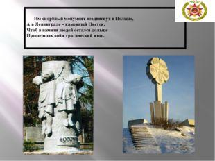 Им скорбный монумент воздвигнут в Польше, А в Ленинграде – каменный Цветок,