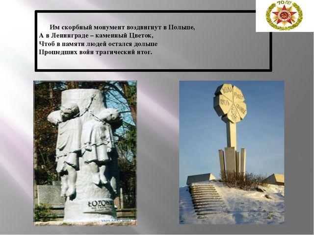 Им скорбный монумент воздвигнут в Польше, А в Ленинграде – каменный Цветок,...