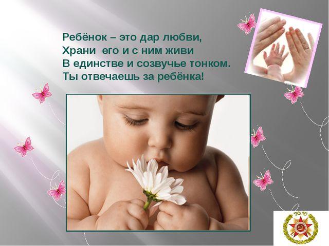 Ребёнок – это дар любви, Храни его и с ним живи В единстве и созвучье тонком....