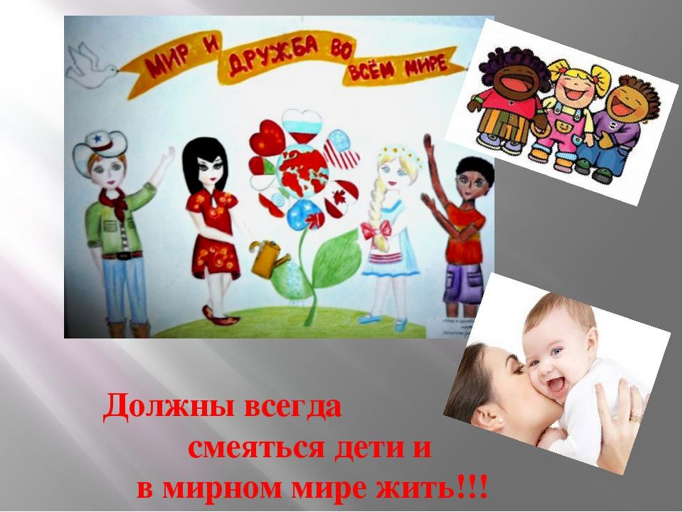 Должны всегда смеяться дети и в мирном мире жить!!!