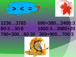 > < = ? 1236…3765 690+380…2400:3 80·3…30·8 1800:3…3980+20 790+300…60·30 309+