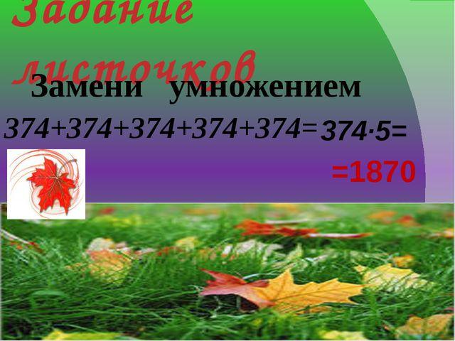 Задание листочков Замени умножением 374+374+374+374+374= 374·5= =1870
