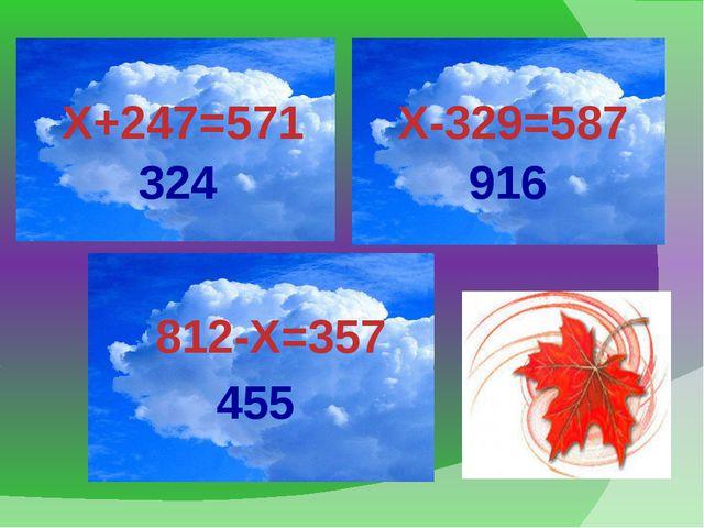 Х+247=571 Х-329=587 812-Х=357 324 455 916