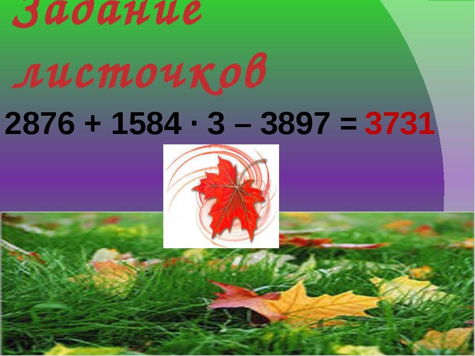 Задание листочков 2876 + 1584 · 3 – 3897 = 3731