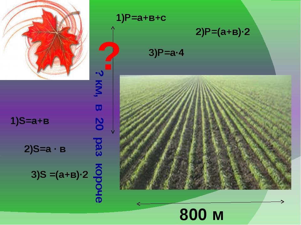 800 м ? км, в 20 раз короче ? 1)Р=а+в+с 2)Р=(а+в)·2 3)Р=а·4 1)S=а+в 2)S=а ·...