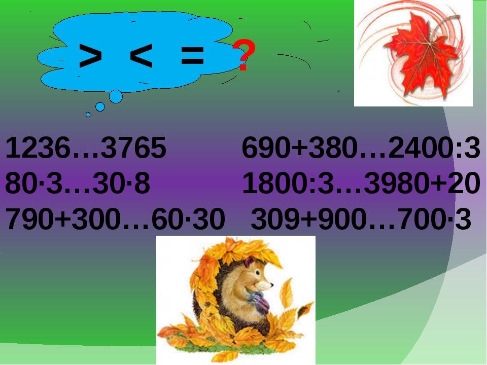 > < = ? 1236…3765 690+380…2400:3 80·3…30·8 1800:3…3980+20 790+300…60·30 309+...