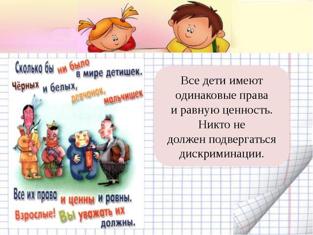 Все дети имеют одинаковые права и равную ценность. Никто не должен подвергать...