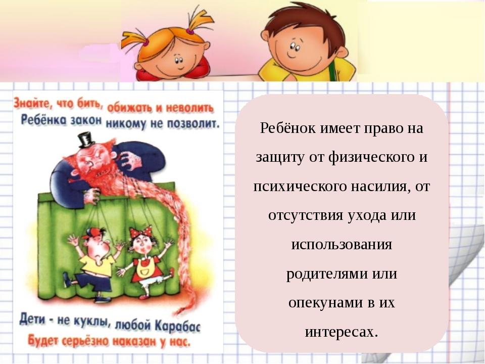 Ребёнок имеет право на защиту от физического и психического насилия, от отсут...