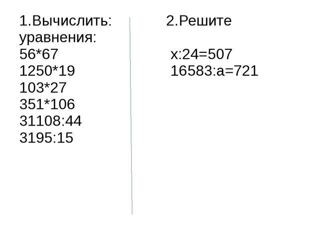 1.Вычислить: 2.Решите уравнения: 56*67 х:24=507 1250*19 16583:а=721 103*27 35...