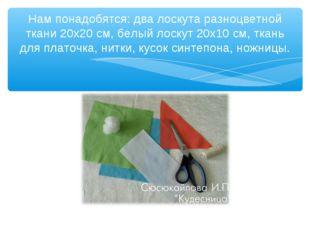 Нам понадобятся: два лоскута разноцветной ткани 20х20 см, белый лоскут 20х10