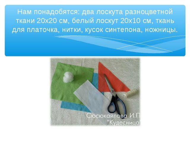 Нам понадобятся: два лоскута разноцветной ткани 20х20 см, белый лоскут 20х10...