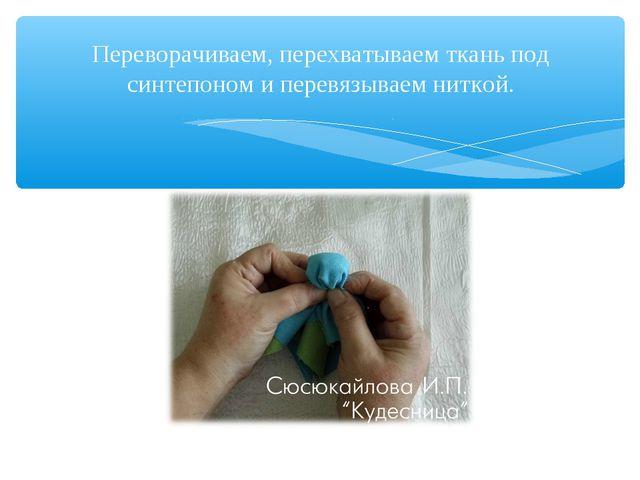 Переворачиваем, перехватываем ткань под синтепоном и перевязываем ниткой.