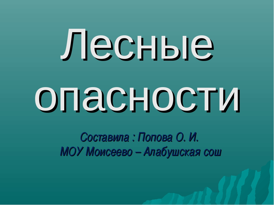Лесные опасности Составила : Попова О. И. МОУ Моисеево – Алабушская сош
