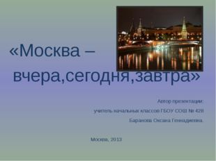 «Москва – вчера,сегодня,завтра» Автор презентации: учитель начальных классов