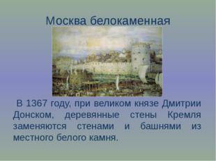 Москва белокаменная В 1367 году, при великом князе Дмитрии Донском, деревянны