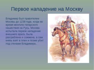 Первое нападение на Москву Владимир был правителем Москвы до 1238 года, когда
