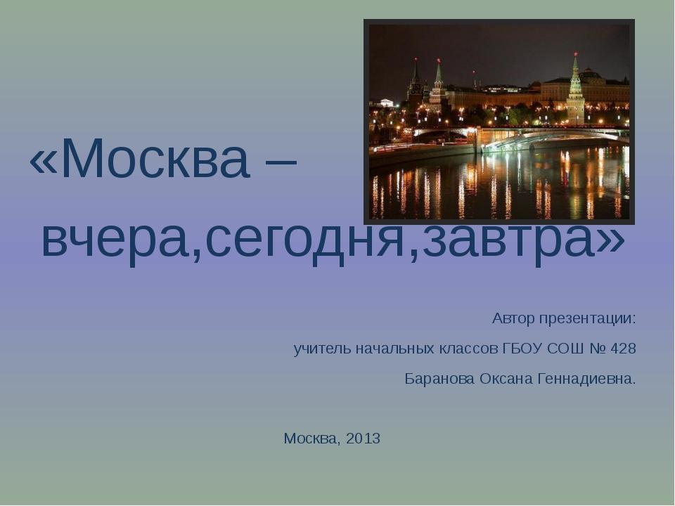 «Москва – вчера,сегодня,завтра» Автор презентации: учитель начальных классов...