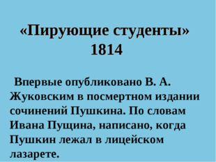 «Пирующие студенты» 1814 Впервые опубликованоВ. А. Жуковскимв посмертном из