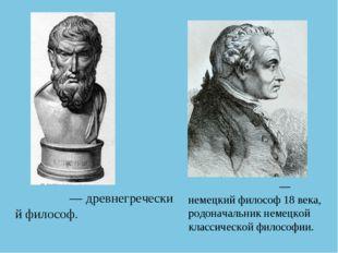 Эпику́р—древнегреческий философ. Иммануи́л Кант— немецкийфилософ 18 века,