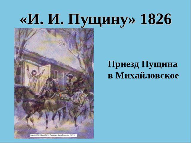 «И. И. Пущину» 1826 Приезд Пущина в Михайловское