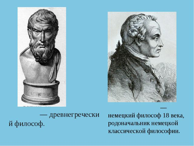 Эпику́р—древнегреческий философ. Иммануи́л Кант— немецкийфилософ 18 века,...