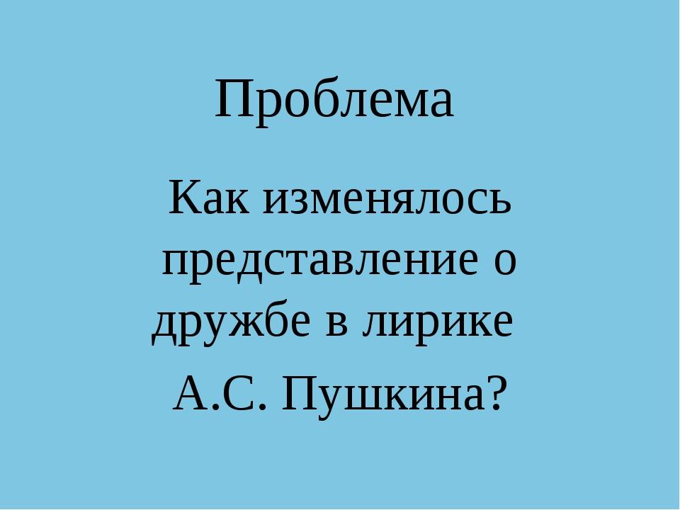 Проблема Как изменялось представление о дружбе в лирике А.С. Пушкина?