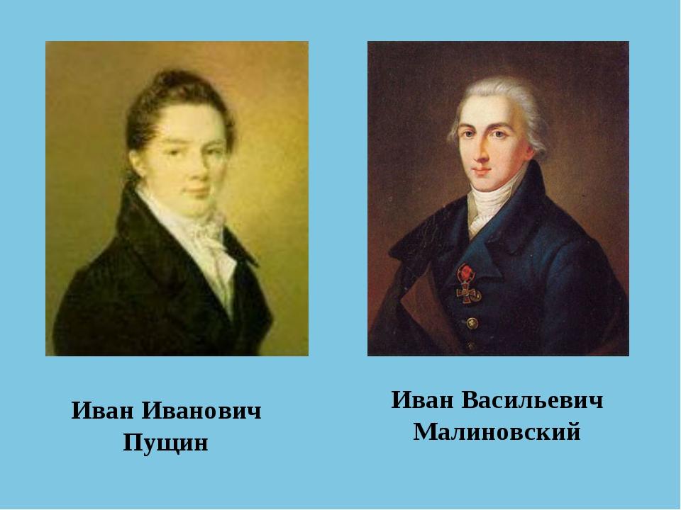 Иван Иванович Пущин Иван Васильевич Малиновский