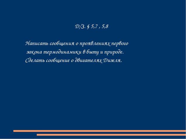Д/З. § 5,7 , 5,8 Написать сообщения о проявлениях первого закона термодинамик...