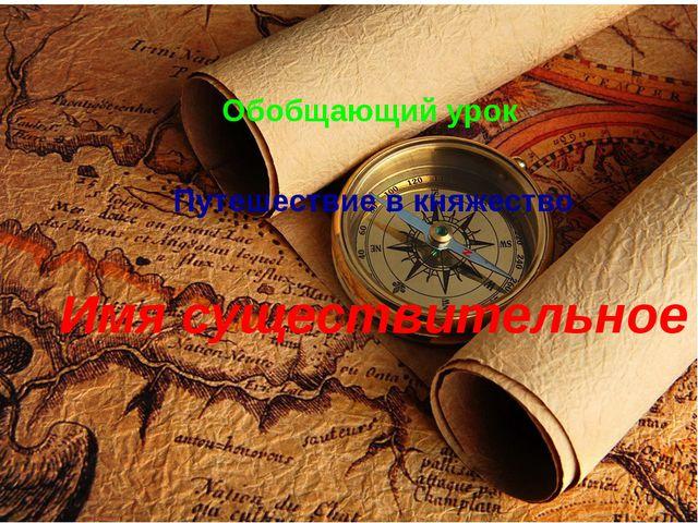 Путешествие в княжество Имя существительное Обобщающий урок