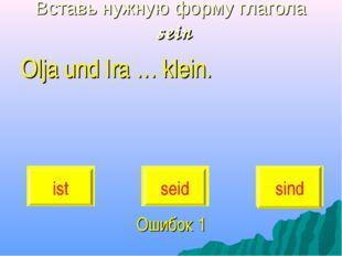 Вставь нужную форму глагола sein Olja und Ira … klein. Ошибок 1 ist seid sind