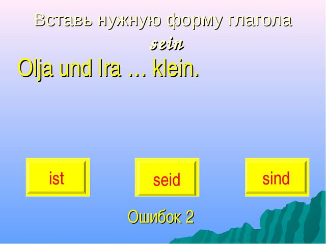 Вставь нужную форму глагола sein Olja und Ira … klein. Ошибок 2 ist seid sind