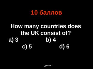 10 баллов далее How many countries does the UK consist of? a) 3			b) 4			c) 5