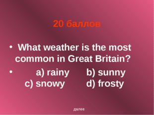 20 баллов What weather is the most common in Great Britain? a) rainy		b) sunn