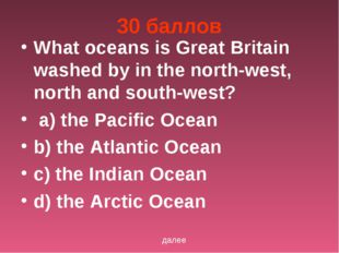 30 баллов What oceans is Great Britain washed by in the north-west, north and