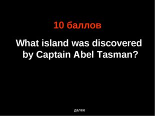 10 баллов What island was discovered by Captain Abel Tasman? далее