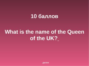10 баллов What is the name of the Queen of the UK? далее