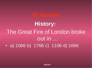 50 баллов History: The Great Fire of London broke out in … a) 1066 b)  1766 c