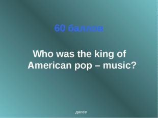 60 баллов Who was the king of American pop – music? далее