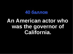 40 баллов An American actor who was the governor of California. далее