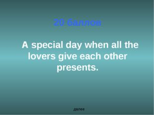 20 баллов A special day when all the lovers give each other presents. далее