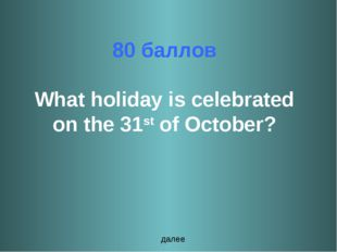 80 баллов What holiday is celebrated on the 31st of October? далее