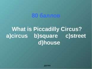 80 баллов What is Piccadilly Circus? a)circus b)square c)street d)house далее