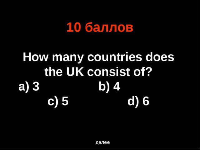 10 баллов далее How many countries does the UK consist of? a) 3			b) 4			c) 5...