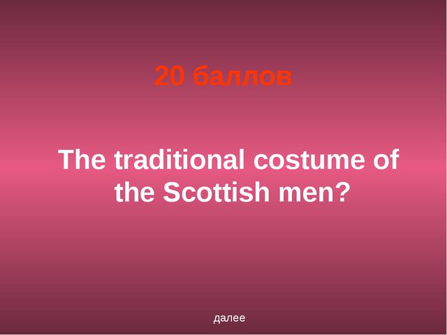 20 баллов The traditional costume of the Scottish men? далее