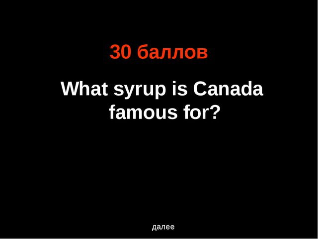 30 баллов What syrup is Canada famous for? далее