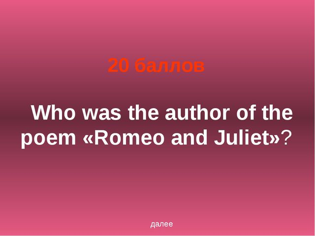 20 баллов Who was the author of the poem «Romeo and Juliet»? далее
