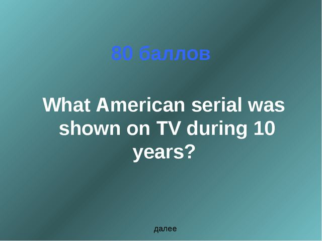 80 баллов What American serial was shown on TV during 10 years? далее