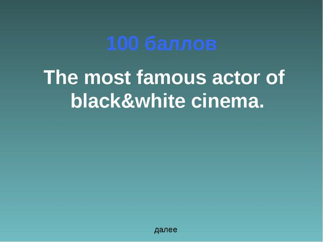 100 баллов The most famous actor of black&white cinema. далее